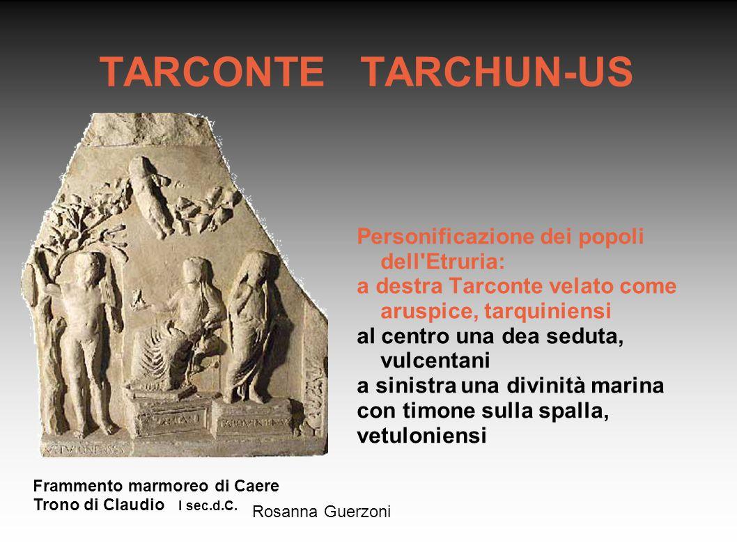 Rosanna Guerzoni TARCONTE TARCHUN-US Personificazione dei popoli dell'Etruria: a destra Tarconte velato come aruspice, tarquiniensi al centro una dea