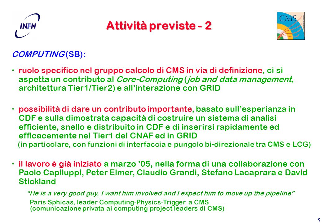 5 Attività previste - 2 COMPUTING (SB): ruolo specifico nel gruppo calcolo di CMS in via di definizione, ci si aspetta un contributo al Core-Computing (job and data management, architettura Tier1/Tier2) e all'interazione con GRID possibilità di dare un contributo importante, basato sull'esperianza in CDF e sulla dimostrata capacità di costruire un sistema di analisi efficiente, snello e distribuito in CDF e di inserirsi rapidamente ed efficacemente nel Tier1 del CNAF ed in GRID (in particolare, con funzioni di interfaccia e pungolo bi-direzionale tra CMS e LCG) il lavoro è già iniziato a marzo '05, nella forma di una collaborazione con Paolo Capiluppi, Peter Elmer, Claudio Grandi, Stefano Lacaprara e David Stickland He is a very good guy, I want him involved and I expect him to move up the pipeline Paris Sphicas, leader Computing-Physics-Trigger a CMS (comunicazione privata ai computing project leaders di CMS)