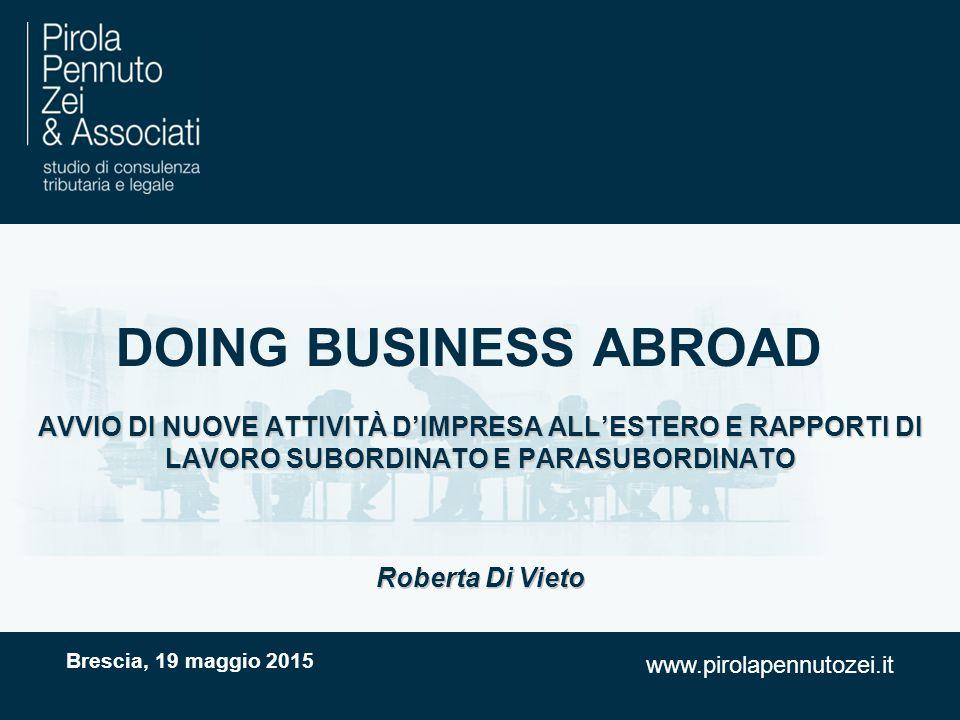 www.pirolapennutozei.it DOING BUSINESS ABROAD AVVIO DI NUOVE ATTIVITÀ D'IMPRESA ALL'ESTERO E RAPPORTI DI LAVORO SUBORDINATO E PARASUBORDINATO Brescia, 19 maggio 2015 Roberta Di Vieto