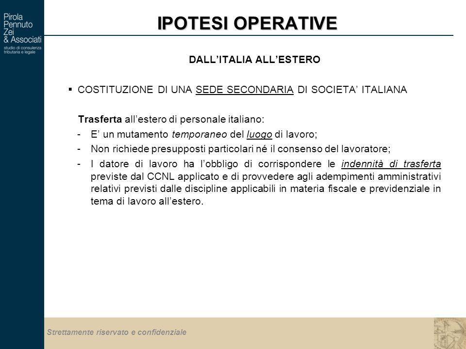 Strettamente riservato e confidenziale IPOTESI OPERATIVE DALL'ITALIA ALL'ESTERO  COSTITUZIONE DI UNA SEDE SECONDARIA DI SOCIETA' ITALIANA Trasferta all'estero di personale italiano: -E' un mutamento temporaneo del luogo di lavoro; -Non richiede presupposti particolari né il consenso del lavoratore; -I datore di lavoro ha l'obbligo di corrispondere le indennità di trasferta previste dal CCNL applicato e di provvedere agli adempimenti amministrativi relativi previsti dalle discipline applicabili in materia fiscale e previdenziale in tema di lavoro all'estero.