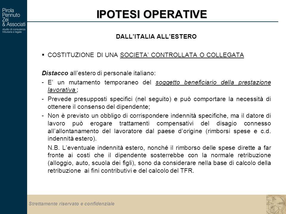 Strettamente riservato e confidenziale IPOTESI OPERATIVE DALL'ITALIA ALL'ESTERO  COSTITUZIONE DI UNA SOCIETA' CONTROLLATA O COLLEGATA Distacco all'estero di personale italiano: -E' un mutamento temporaneo del soggetto beneficiario della prestazione lavorativa ; -Prevede presupposti specifici (nel seguito) e può comportare la necessità di ottenere il consenso del dipendente; -Non è previsto un obbligo di corrispondere indennità specifiche, ma il datore di lavoro può erogare trattamenti compensativi del disagio connesso all'allontanamento del lavoratore dal paese d'origine (rimborsi spese e c.d.