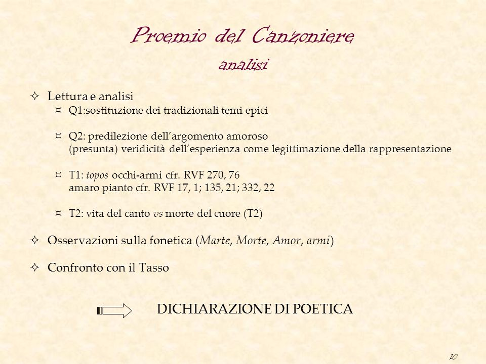 10 Proemio del Canzoniere analisi  Lettura e analisi  Q1:sostituzione dei tradizionali temi epici  Q2: predilezione dell'argomento amoroso (presunta) veridicità dell'esperienza come legittimazione della rappresentazione  T1: topos occhi-armi cfr.