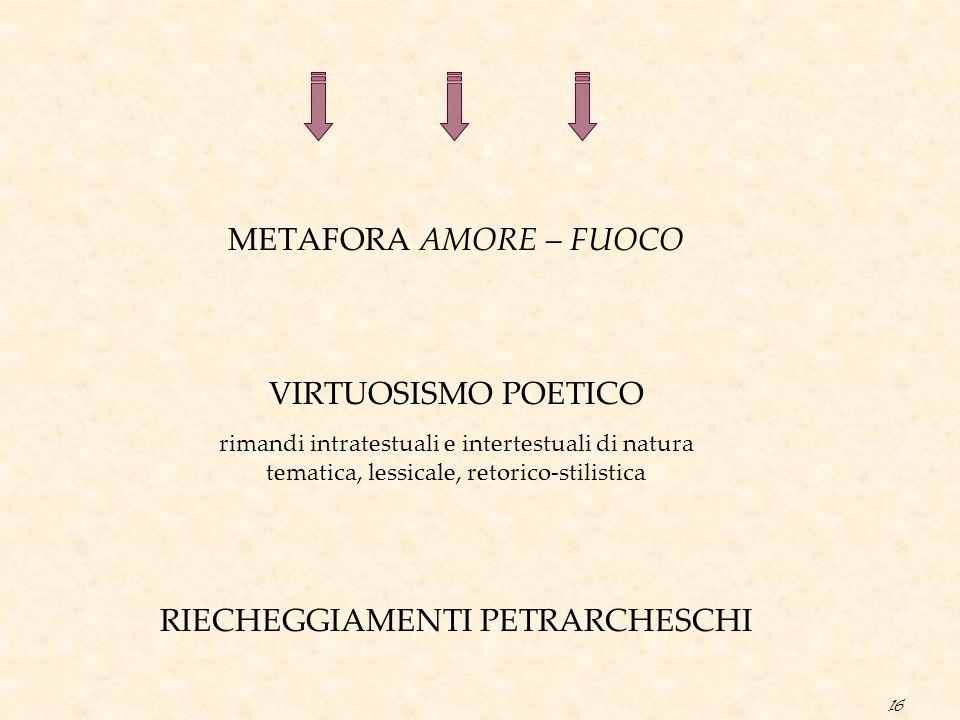 16 METAFORA AMORE – FUOCO VIRTUOSISMO POETICO rimandi intratestuali e intertestuali di natura tematica, lessicale, retorico-stilistica RIECHEGGIAMENTI