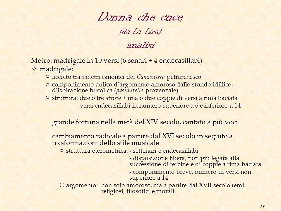 18 Donna che cuce (da La Lira) analisi Metro: madrigale in 10 versi (6 senari + 4 endecasillabi)  madrigale:  accolto tra i metri canonici del Canzo