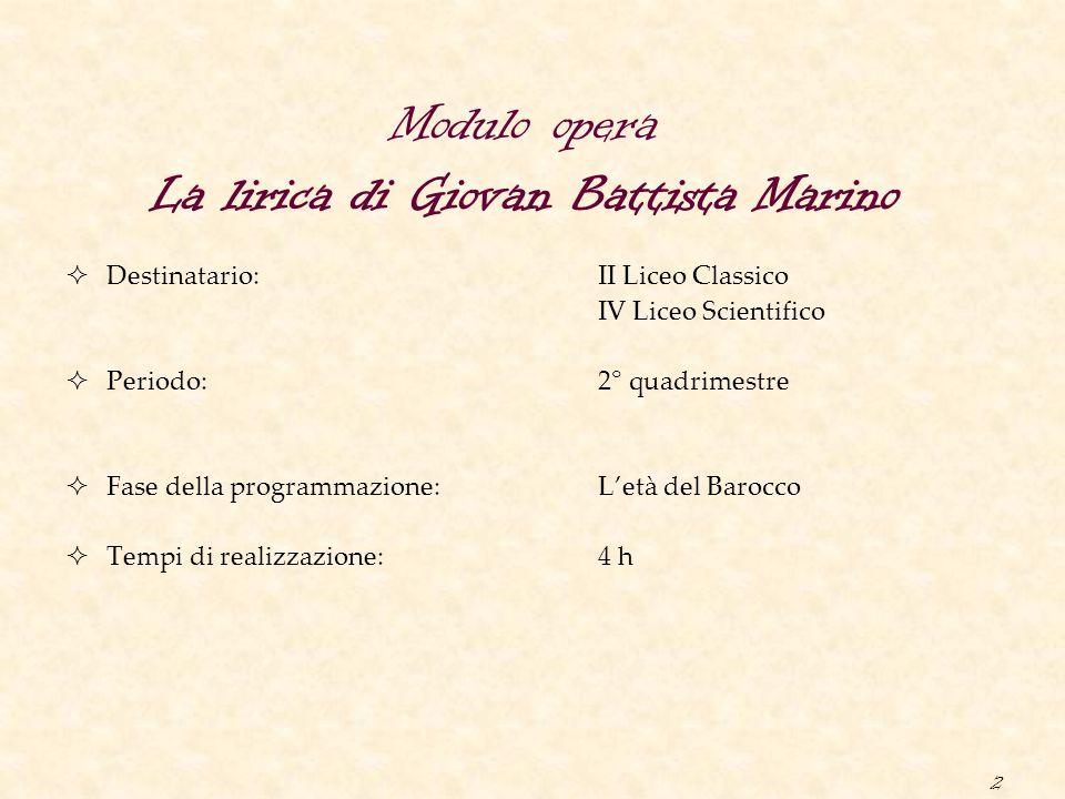 2 Modulo opera La lirica di Giovan Battista Marino  Destinatario: II Liceo Classico IV Liceo Scientifico  Periodo: 2° quadrimestre  Fase della prog