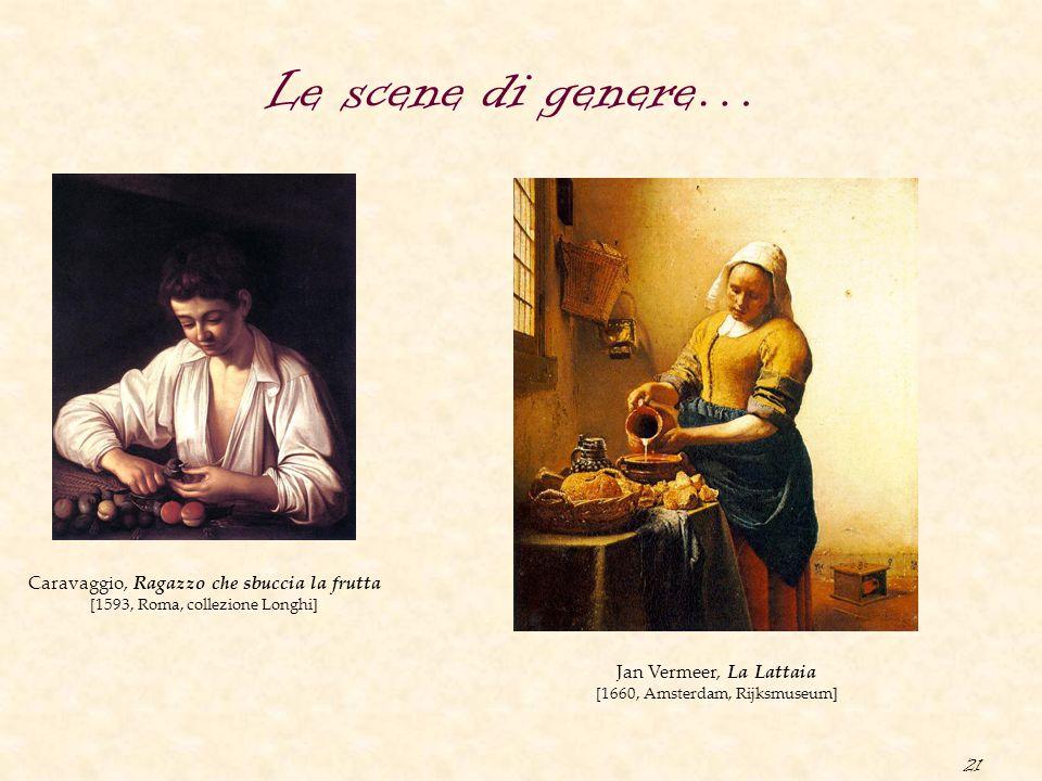 21 Le scene di genere… Caravaggio, Ragazzo che sbuccia la frutta [1593, Roma, collezione Longhi] Jan Vermeer, La Lattaia [1660, Amsterdam, Rijksmuseum