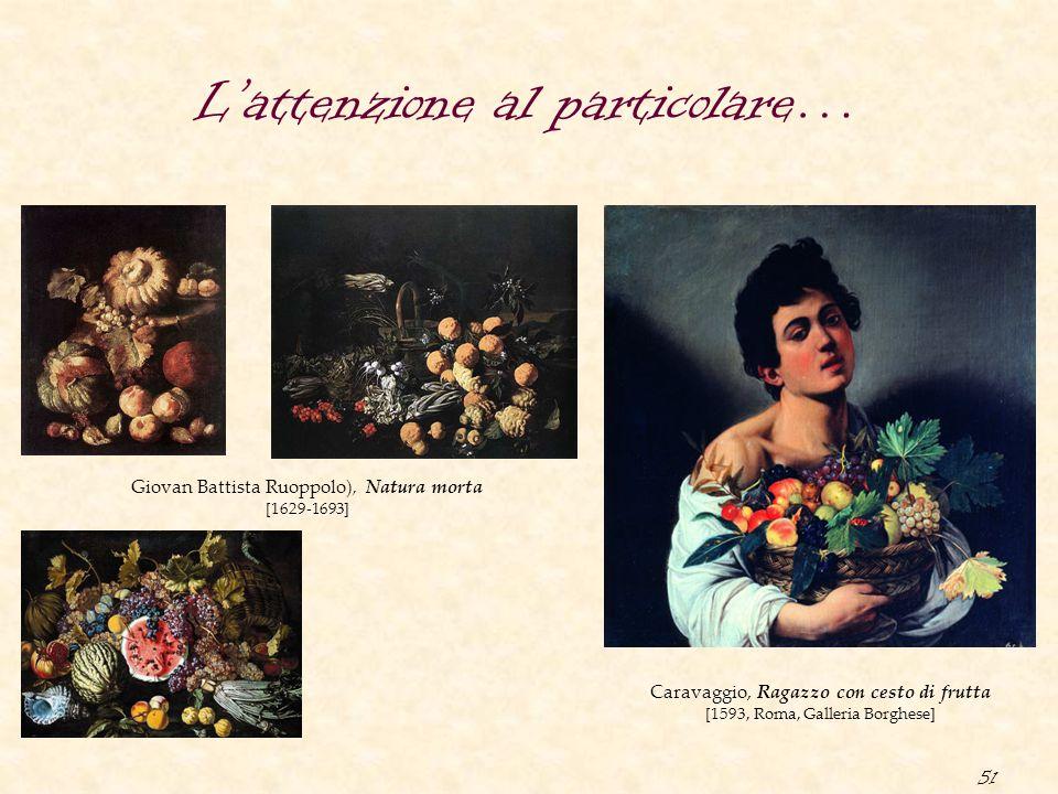 51 L'attenzione al particolare… Giovan Battista Ruoppolo), Natura morta [1629-1693] Caravaggio, Ragazzo con cesto di frutta [1593, Roma, Galleria Borg