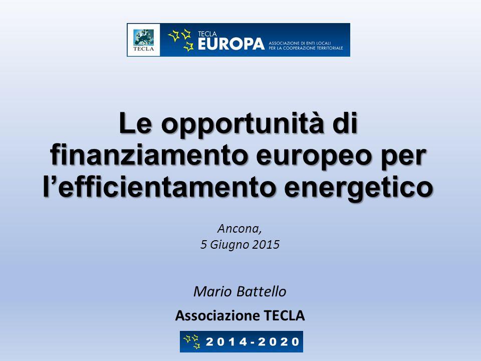Le opportunità di finanziamento europeo per l'efficientamento energetico Mario Battello Associazione TECLA Ancona, 5 Giugno 2015