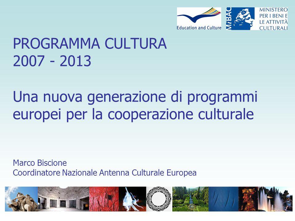 PROGRAMMA CULTURA 2007 - 2013 Una nuova generazione di programmi europei per la cooperazione culturale Marco Biscione Coordinatore Nazionale Antenna Culturale Europea