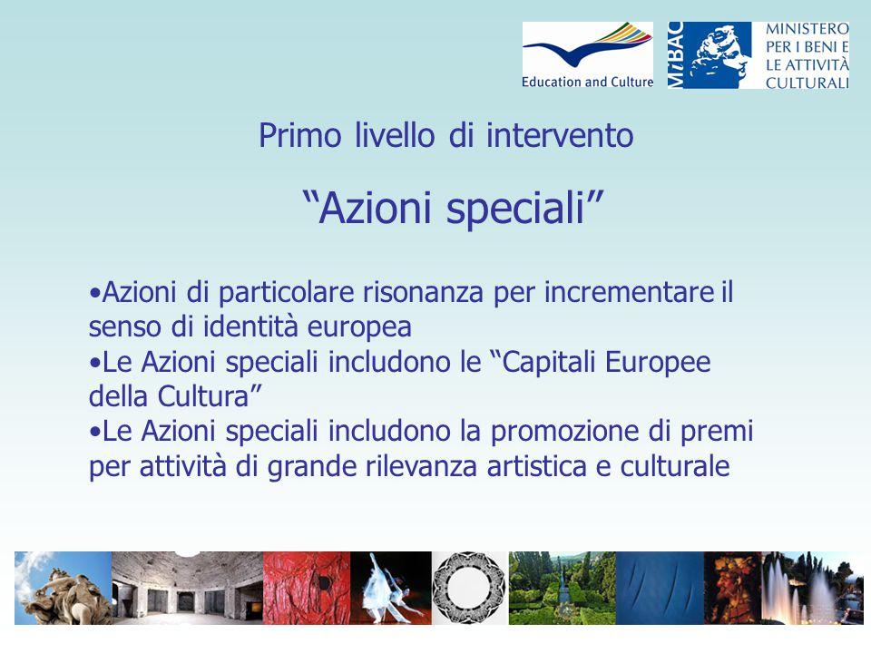 Primo livello di intervento Azioni speciali Azioni di particolare risonanza per incrementare il senso di identità europea Le Azioni speciali includono le Capitali Europee della Cultura Le Azioni speciali includono la promozione di premi per attività di grande rilevanza artistica e culturale