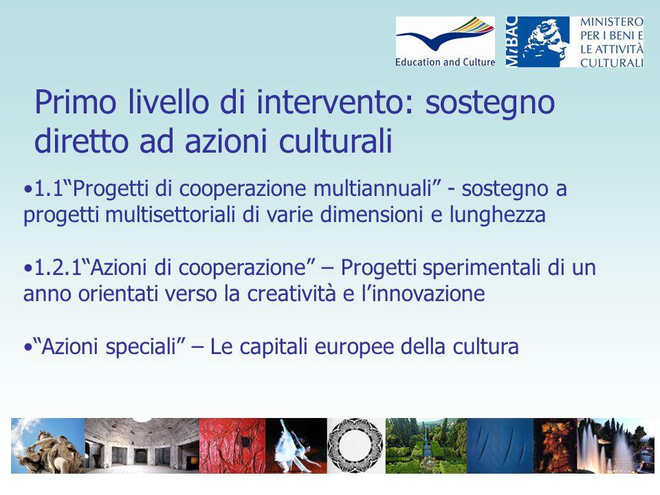 Primo livello di intervento: sostegno diretto ad azioni culturali 1.1 Progetti di cooperazione multiannuali - sostegno a progetti multisettoriali di varie dimensioni e lunghezza 1.2.1 Azioni di cooperazione – Progetti sperimentali di un anno orientati verso la creatività e l'innovazione Azioni speciali – Le capitali europee della cultura
