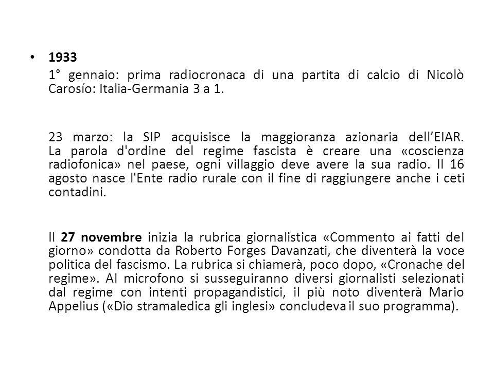 1933 1° gennaio: prima radiocronaca di una partita di calcio di Nicolò Carosío: Italia-Germania 3 a 1. 23 marzo: la SIP acquisisce la maggioranza azio