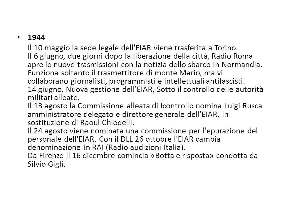 1944 Il 10 maggio la sede legale dell'EIAR viene trasferita a Torino. Il 6 giugno, due giorni dopo la liberazione della città, Radio Roma apre le nuov