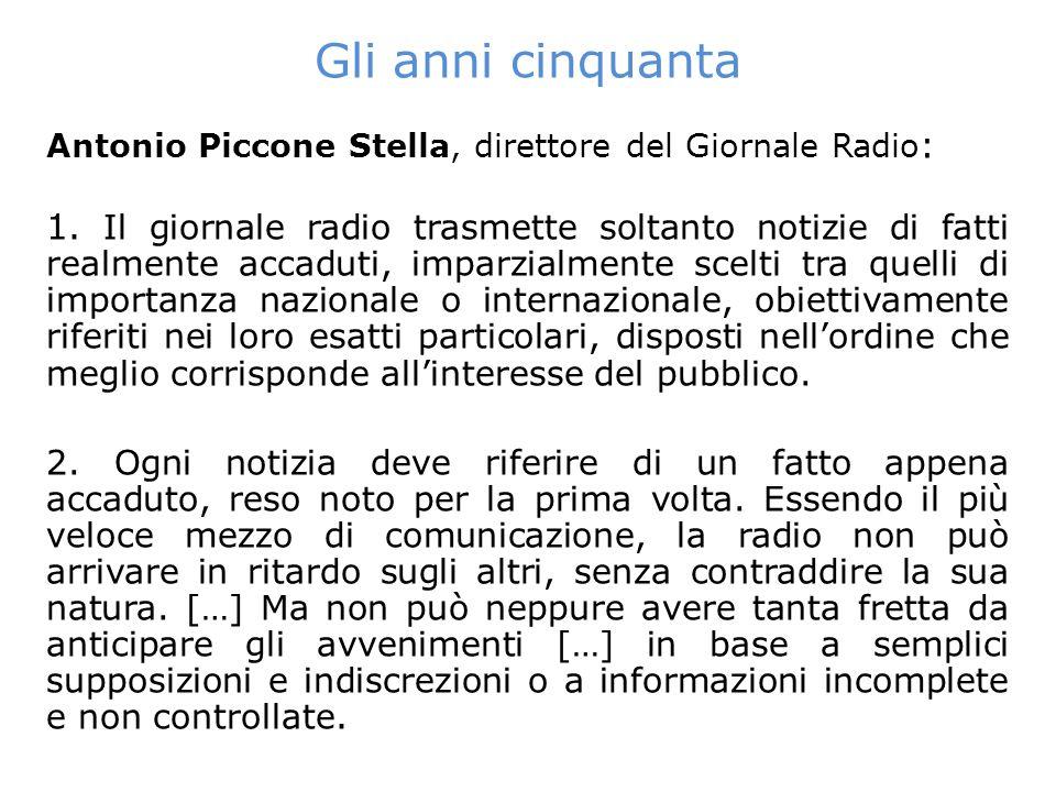Gli anni cinquanta Antonio Piccone Stella, direttore del Giornale Radio : 1. Il giornale radio trasmette soltanto notizie di fatti realmente accaduti,