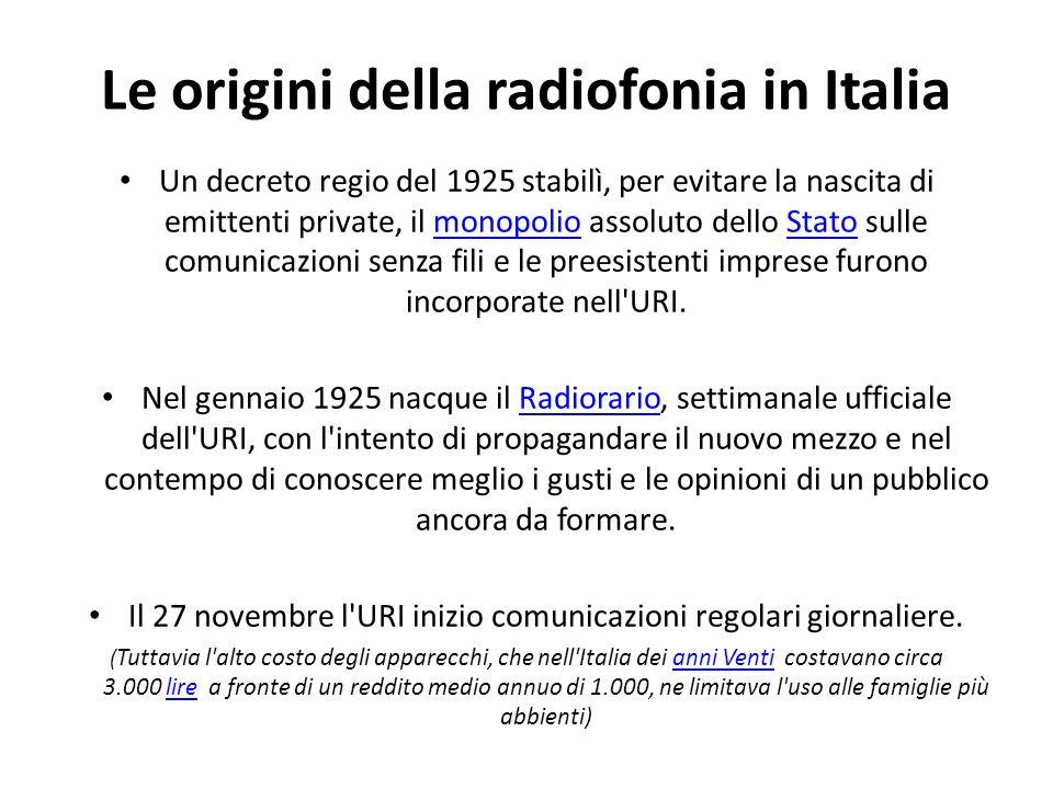 Le origini della radiofonia in Italia Un decreto regio del 1925 stabilì, per evitare la nascita di emittenti private, il monopolio assoluto dello Stat