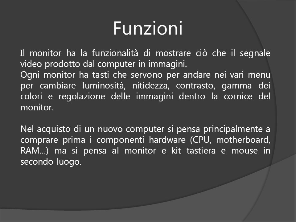 Funzioni Il monitor ha la funzionalità di mostrare ciò che il segnale video prodotto dal computer in immagini. Ogni monitor ha tasti che servono per a