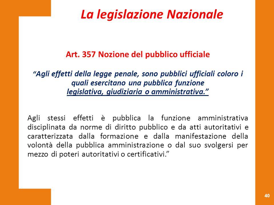 """40 Art. 357 Nozione del pubblico ufficiale """" Agli effetti della legge penale, sono pubblici ufficiali coloro i quali esercitano una pubblica funzione"""