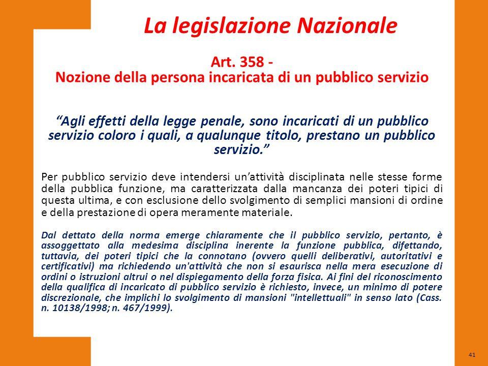 """41 La legislazione Nazionale Art. 358 - Nozione della persona incaricata di un pubblico servizio """"Agli effetti della legge penale, sono incaricati di"""