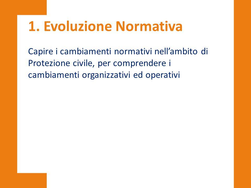 1. Evoluzione Normativa Capire i cambiamenti normativi nell'ambito di Protezione civile, per comprendere i cambiamenti organizzativi ed operativi