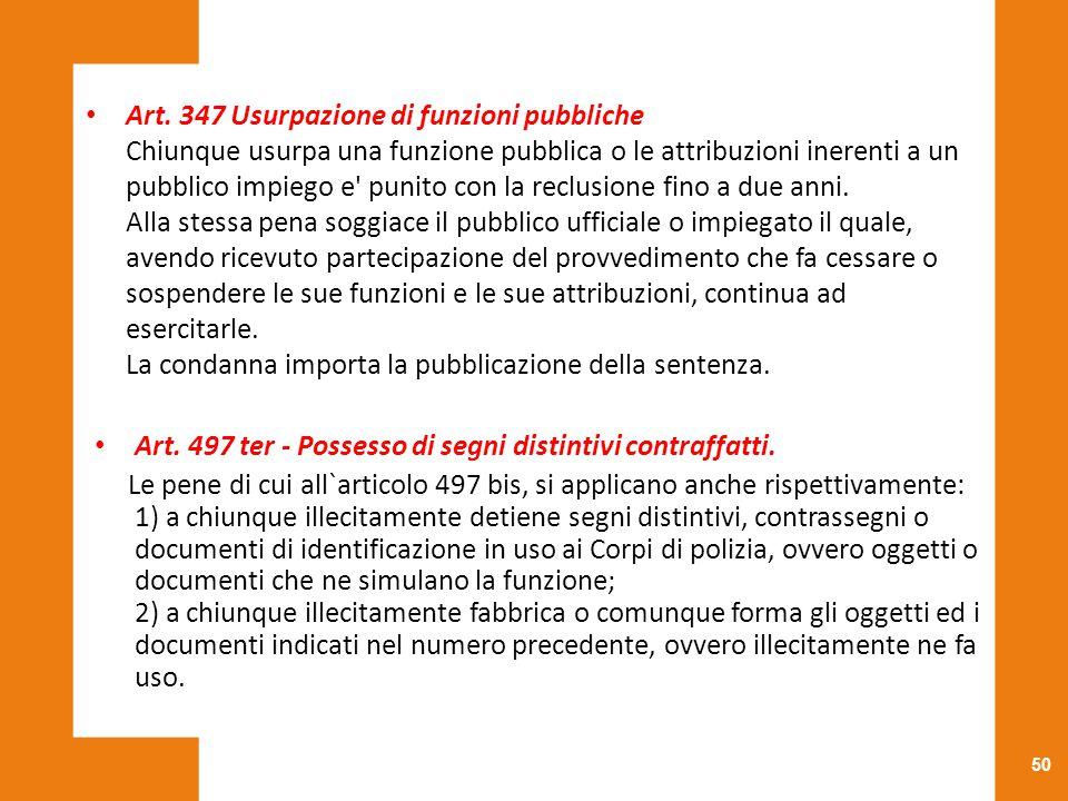 50 Art. 347 Usurpazione di funzioni pubbliche Chiunque usurpa una funzione pubblica o le attribuzioni inerenti a un pubblico impiego e' punito con la