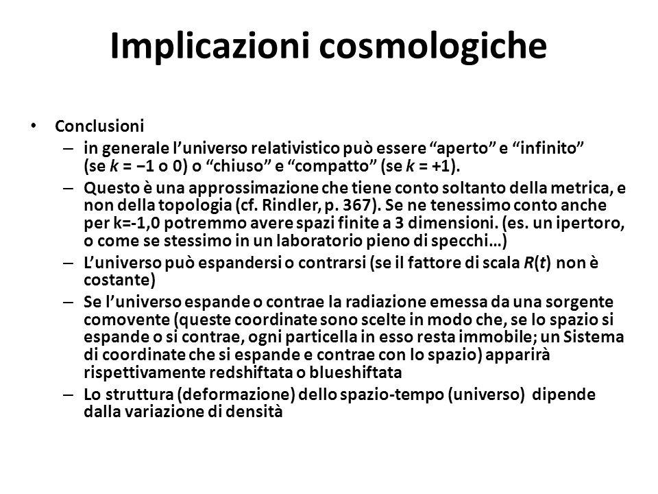 """Implicazioni cosmologiche Conclusioni – in generale l'universo relativistico può essere """"aperto"""" e """"infinito"""" (se k = −1 o 0) o """"chiuso"""" e """"compatto"""""""