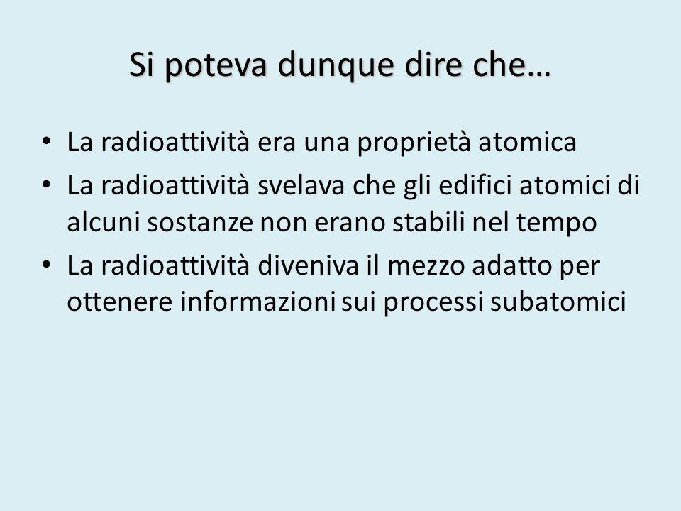 Si poteva dunque dire che… La radioattività era una proprietà atomica La radioattività svelava che gli edifici atomici di alcuni sostanze non erano st
