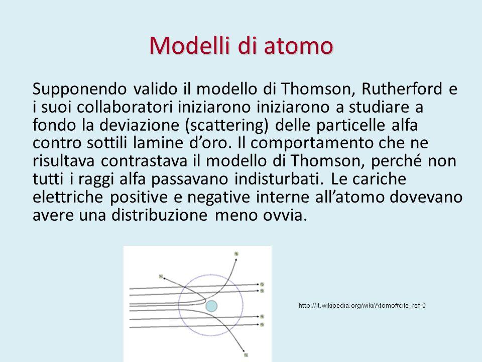 Modelli di atomo Supponendo valido il modello di Thomson, Rutherford e i suoi collaboratori iniziarono iniziarono a studiare a fondo la deviazione (sc