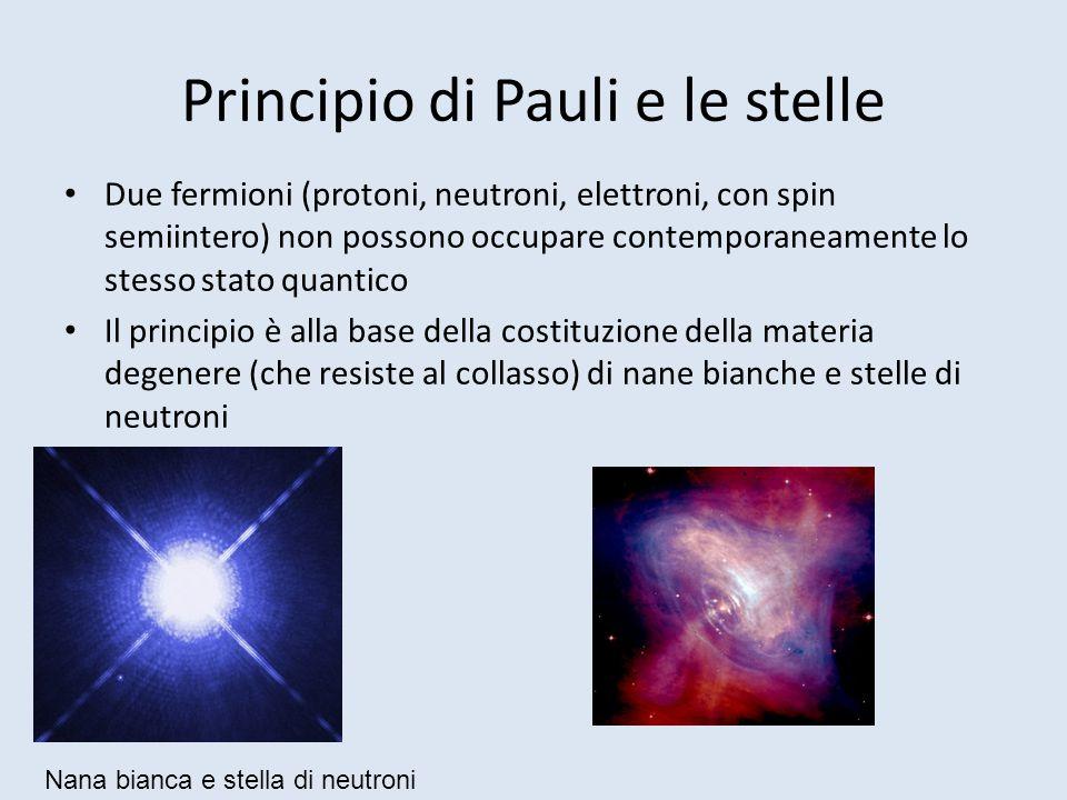 Principio di Pauli e le stelle Due fermioni (protoni, neutroni, elettroni, con spin semiintero) non possono occupare contemporaneamente lo stesso stat