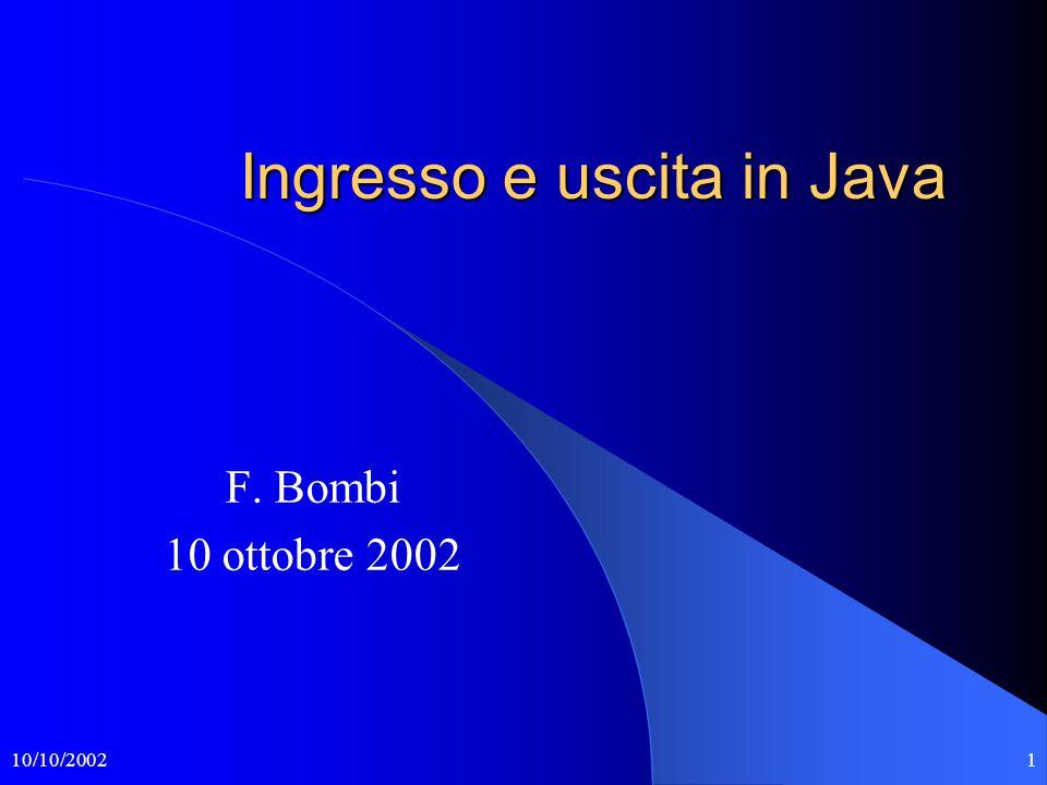 10/10/20022 I flussi di ingresso e uscita Il pacchetto java.io definisce le operazioni di ingresso e uscita in termini di flussi (stream).