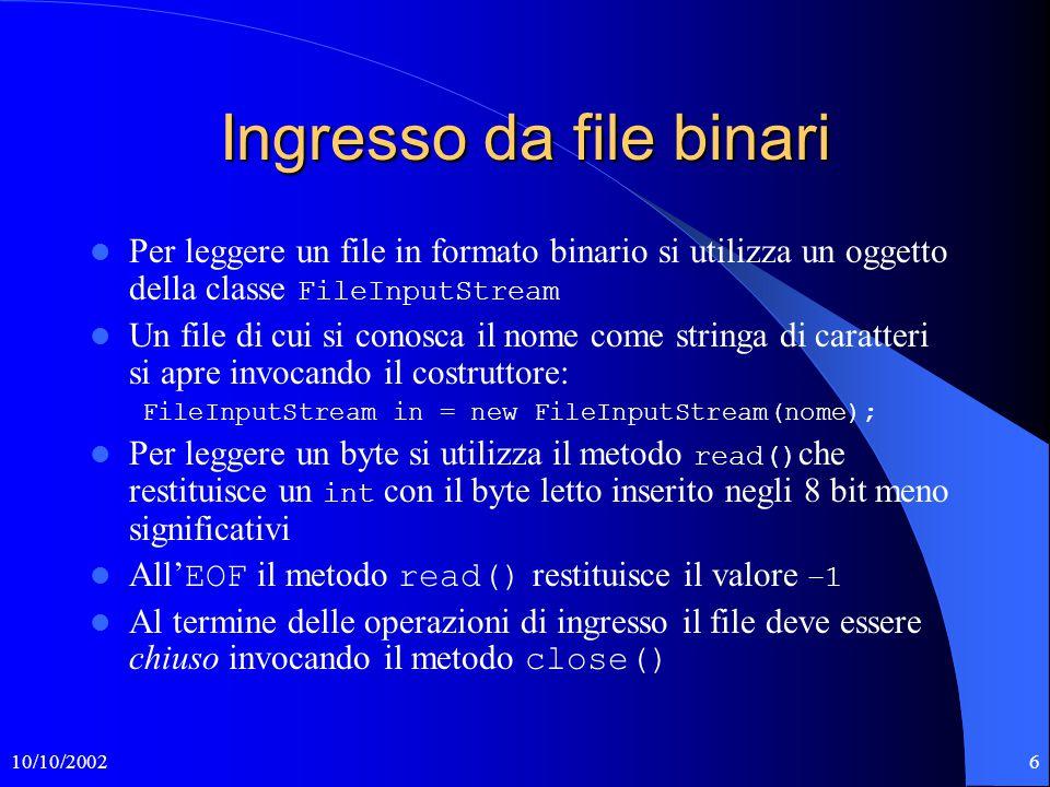 10/10/20026 Ingresso da file binari Per leggere un file in formato binario si utilizza un oggetto della classe FileInputStream Un file di cui si conosca il nome come stringa di caratteri si apre invocando il costruttore: FileInputStream in = new FileInputStream(nome); Per leggere un byte si utilizza il metodo read() che restituisce un int con il byte letto inserito negli 8 bit meno significativi All' EOF il metodo read() restituisce il valore –1 Al termine delle operazioni di ingresso il file deve essere chiuso invocando il metodo close()