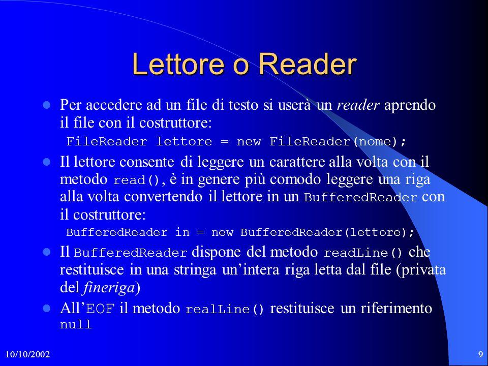 10/10/200210 Scrittore o Writer Per scrivere un file di testo si userà un writer aprendo il file con il costruttore: FileWriter scrittore = new FileWriter(nome); Lo scrittore consente di scrivere un carattere alla volta con il metodo write(c), è in genere più comodo disporre delle funzionalità di un PrintWriter creato con il costruttore: PrintWriter out = new PrintWriter(scrittore); Il PrintWriter dispone dei metodi print(arg) e println(arg) che convertono l'argomento in una stringa per poi trasferirla in uscita eventualmente con l'aggiunta di un fineriga