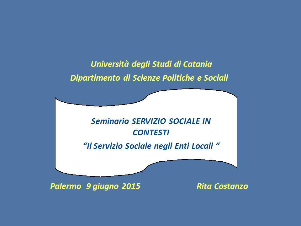 Università degli Studi di Catania Dipartimento di Scienze Politiche e Sociali Palermo 9 giugno 2015 Rita Costanzo Seminario SERVIZIO SOCIALE IN CONTESTI Il Servizio Sociale negli Enti Locali