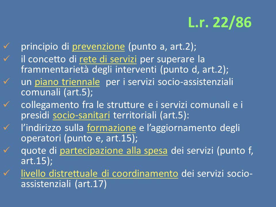 principio di prevenzione (punto a, art.2); il concetto di rete di servizi per superare la frammentarietà degli interventi (punto d, art.2); un piano triennale per i servizi socio-assistenziali comunali (art.5); collegamento fra le strutture e i servizi comunali e i presidi socio-sanitari territoriali (art.5): l'indirizzo sulla formazione e l'aggiornamento degli operatori (punto e, art.15); quote di partecipazione alla spesa dei servizi (punto f, art.15); livello distrettuale di coordinamento dei servizi socio- assistenziali (art.17) L.r.