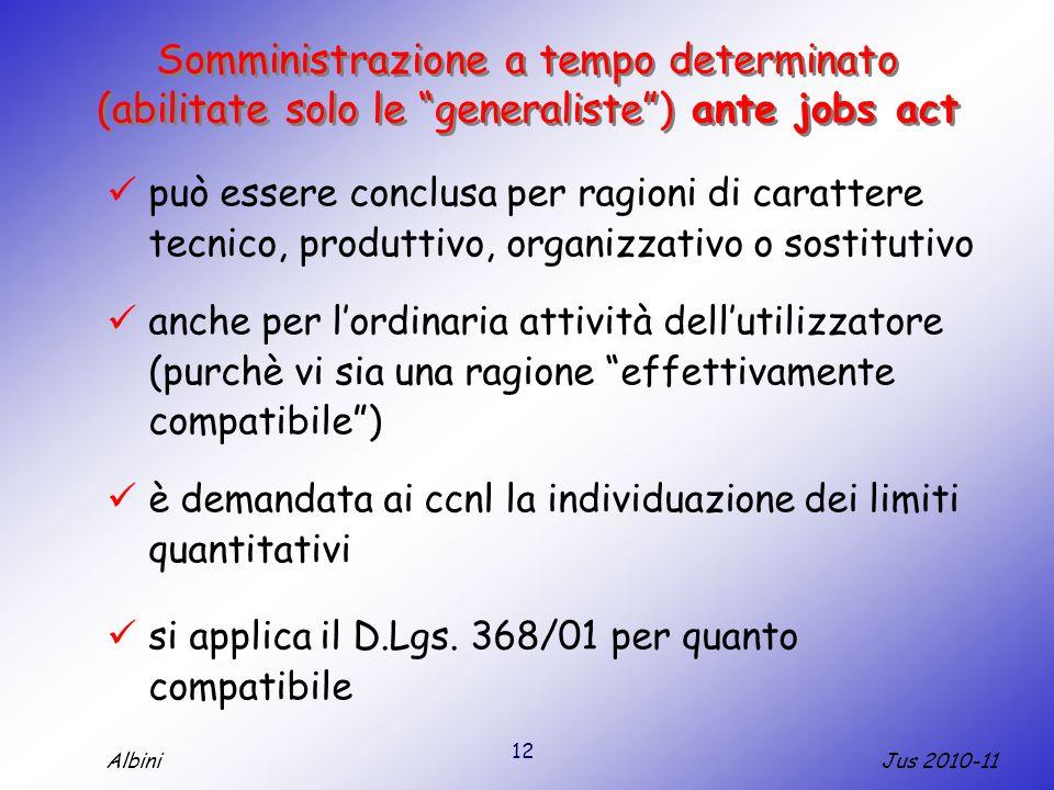 12 Jus 2010-11Albini Somministrazione a tempo determinato (abilitate solo le generaliste ) ante jobs act può essere conclusa per ragioni di carattere tecnico, produttivo, organizzativo o sostitutivo anche per l'ordinaria attività dell'utilizzatore (purchè vi sia una ragione effettivamente compatibile ) è demandata ai ccnl la individuazione dei limiti quantitativi si applica il D.Lgs.