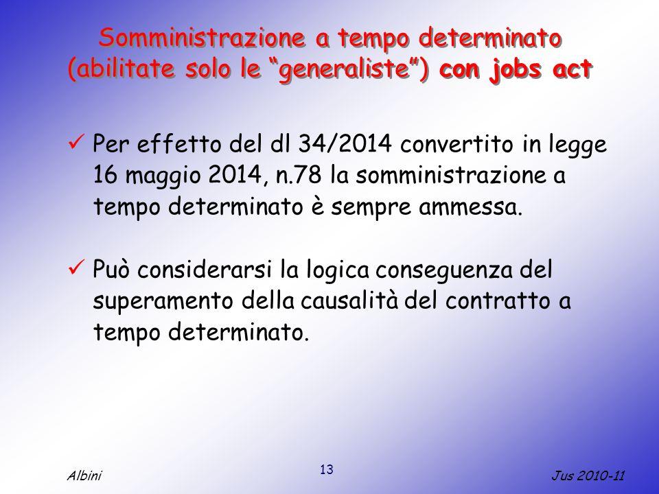 13 Jus 2010-11Albini Somministrazione a tempo determinato (abilitate solo le generaliste ) con jobs act Per effetto del dl 34/2014 convertito in legge 16 maggio 2014, n.78 la somministrazione a tempo determinato è sempre ammessa.