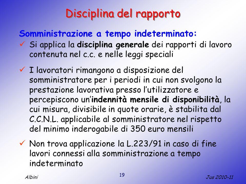 19 Jus 2010-11Albini Disciplina del rapporto Somministrazione a tempo indeterminato: Si applica la disciplina generale dei rapporti di lavoro contenuta nel c.c.