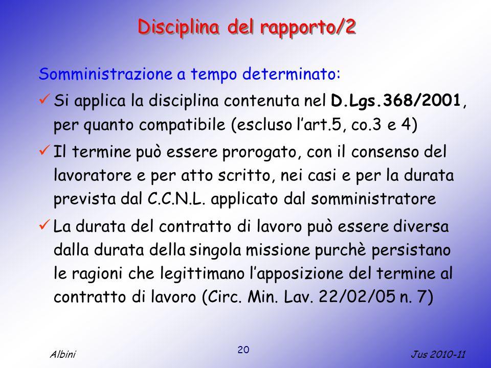 20 Jus 2010-11Albini Disciplina del rapporto/2 Somministrazione a tempo determinato: Si applica la disciplina contenuta nel D.Lgs.368/2001, per quanto compatibile (escluso l'art.5, co.3 e 4) Il termine può essere prorogato, con il consenso del lavoratore e per atto scritto, nei casi e per la durata prevista dal C.C.N.L.