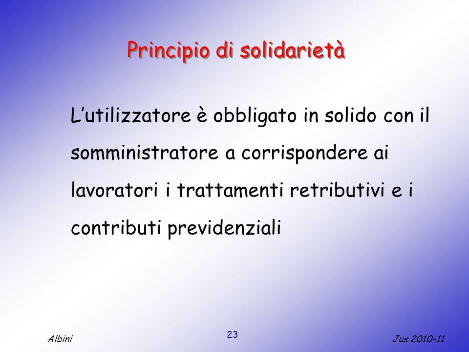 23 Jus 2010-11Albini Principio di solidarietà L'utilizzatore è obbligato in solido con il somministratore a corrispondere ai lavoratori i trattamenti retributivi e i contributi previdenziali