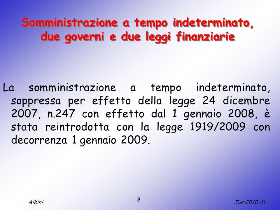 8 Jus 2010-11Albini Somministrazione a tempo indeterminato, due governi e due leggi finanziarie La somministrazione a tempo indeterminato, soppressa per effetto della legge 24 dicembre 2007, n.247 con effetto dal 1 gennaio 2008, è stata reintrodotta con la legge 1919/2009 con decorrenza 1 gennaio 2009.