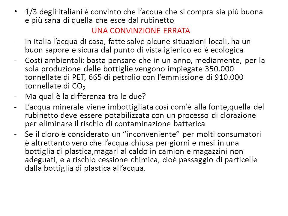 1/3 degli italiani è convinto che l'acqua che si compra sia più buona e più sana di quella che esce dal rubinetto UNA CONVINZIONE ERRATA -In Italia l'acqua di casa, fatte salve alcune situazioni locali, ha un buon sapore e sicura dal punto di vista igienico ed è ecologica -Costi ambientali: basta pensare che in un anno, mediamente, per la sola produzione delle bottiglie vengono impiegate 350.000 tonnellate di PET, 665 di petrolio con l'emmissione di 910.000 tonnellate di CO 2 -Ma qual è la differenza tra le due.