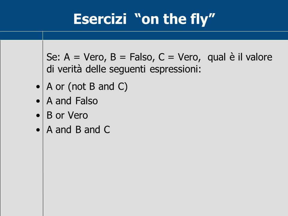 Esercizi on the fly Se: A = Vero, B = Falso, C = Vero, qual è il valore di verità delle seguenti espressioni: A or (not B and C) A and Falso B or Vero A and B and C