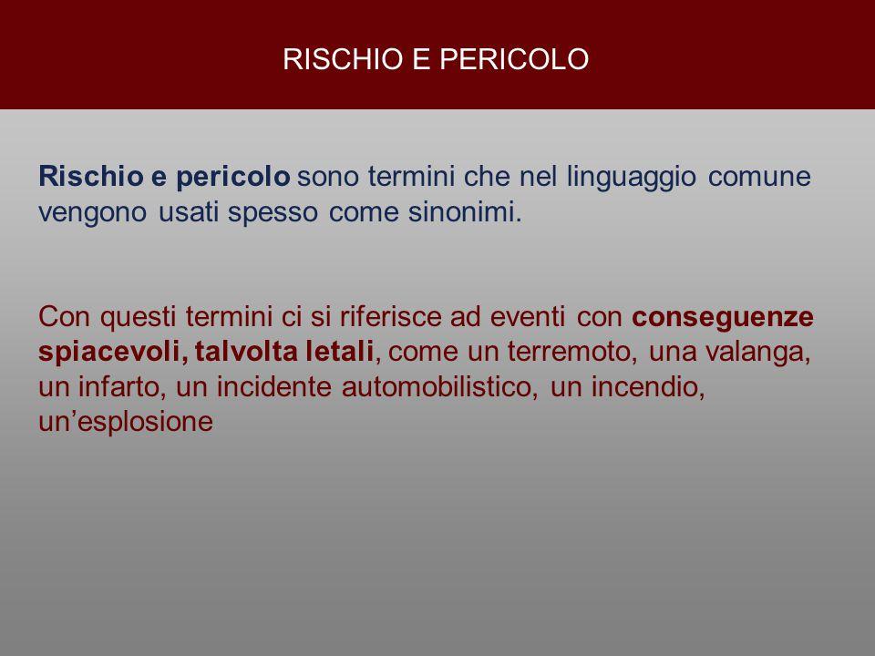 RISCHIO E PERICOLO Rischio e pericolo sono termini che nel linguaggio comune vengono usati spesso come sinonimi. Con questi termini ci si riferisce ad
