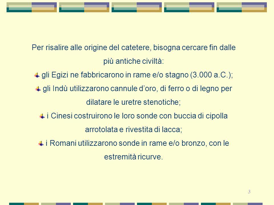 3 Per risalire alle origine del catetere, bisogna cercare fin dalle più antiche civiltà: gli Egizi ne fabbricarono in rame e/o stagno (3.000 a.C.); gl