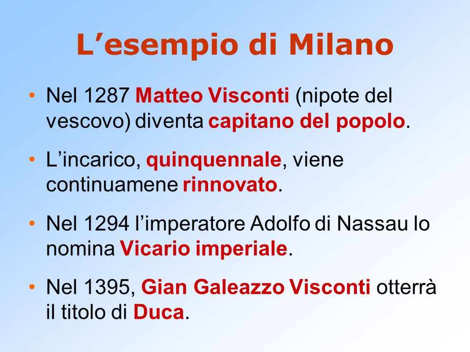 L'esempio di Milano Nel 1287 Matteo Visconti (nipote del vescovo) diventa capitano del popolo. L'incarico, quinquennale, viene continuamene rinnovato.