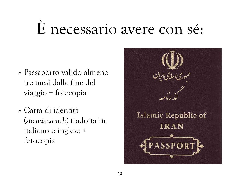13 È necessario avere con sé: Passaporto valido almeno tre mesi dalla fine del viaggio + fotocopia Carta di identità ( shenasnameh ) tradotta in itali