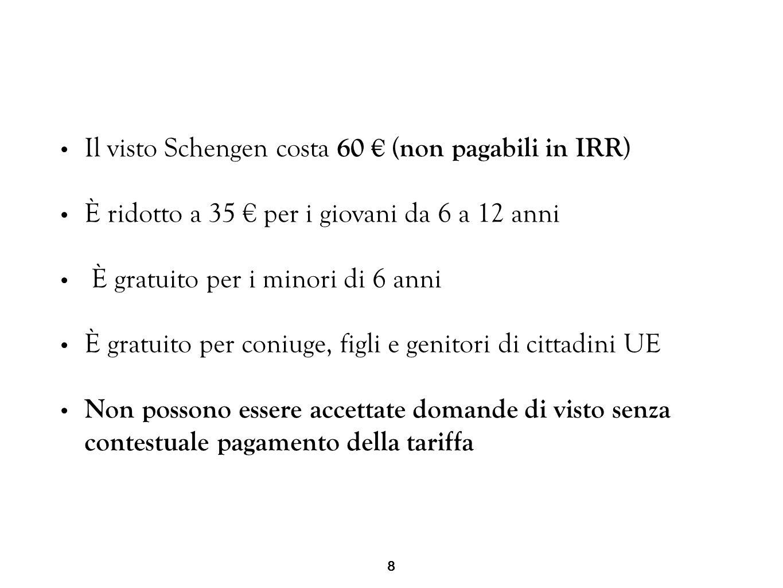 8 Il visto Schengen costa 60 € ( non pagabili in IRR ) È ridotto a 35 € per i giovani da 6 a 12 anni È gratuito per i minori di 6 anni È gratuito per