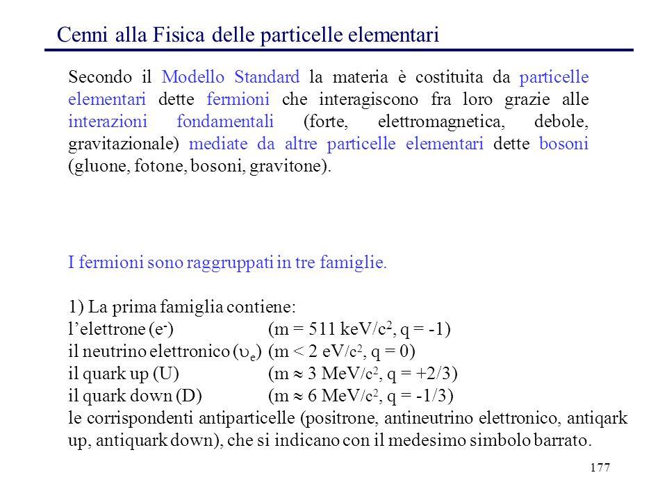 177 Cenni alla Fisica delle particelle elementari I fermioni sono raggruppati in tre famiglie. 1) La prima famiglia contiene: l'elettrone (e - )(m = 5
