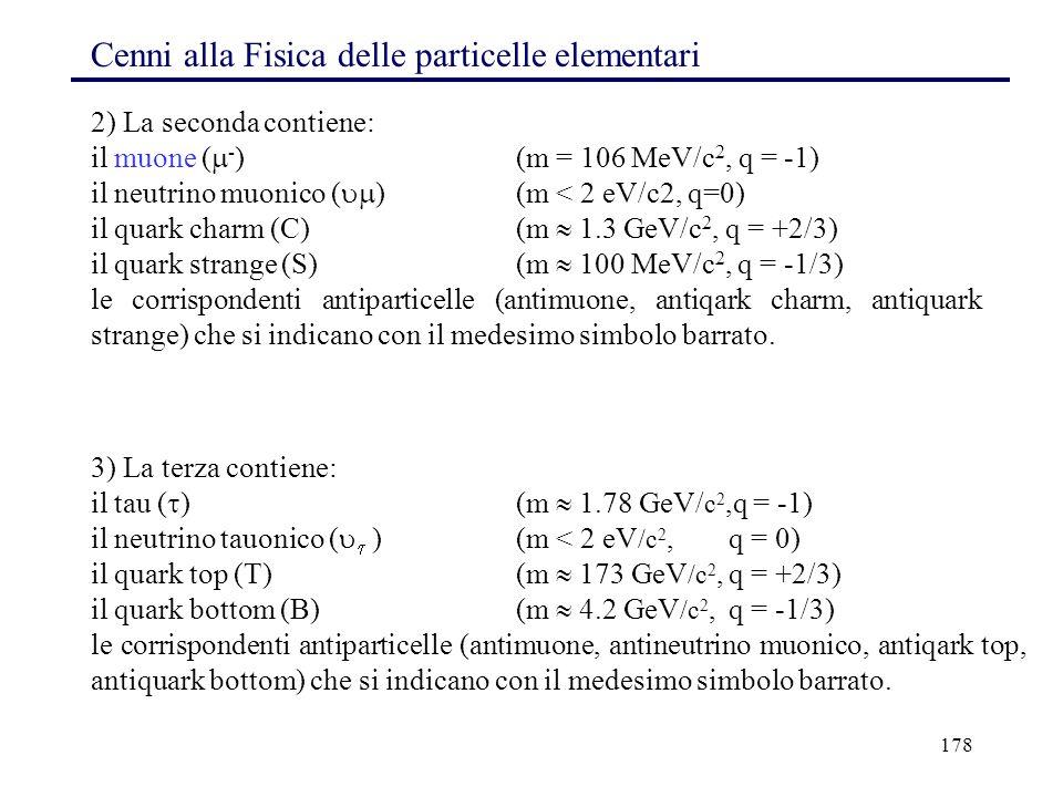 178 Cenni alla Fisica delle particelle elementari 3) La terza contiene: il tau (  )(m  1.78 GeV/ c 2,q = -1) il neutrino tauonico (   ) (m < 2 eV