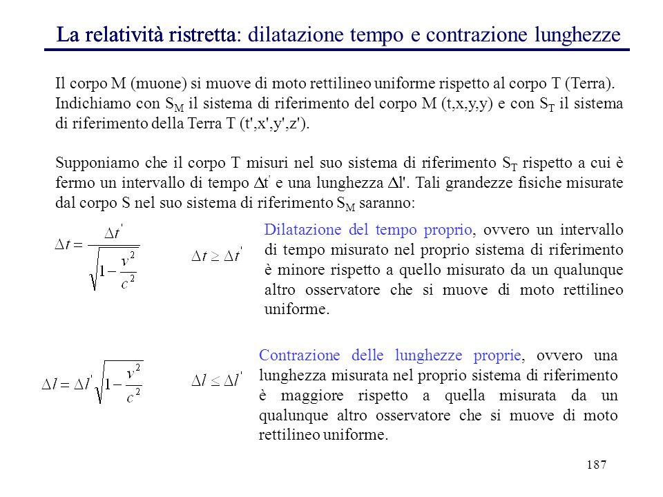 187 La relatività ristretta Il corpo M (muone) si muove di moto rettilineo uniforme rispetto al corpo T (Terra). Indichiamo con S M il sistema di rife