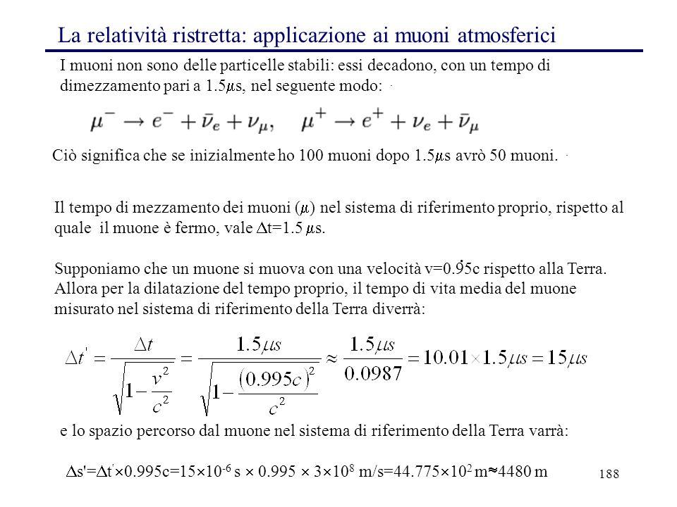 188 La relatività ristretta: applicazione ai muoni atmosferici Il tempo di mezzamento dei muoni (  ) nel sistema di riferimento proprio, rispetto al